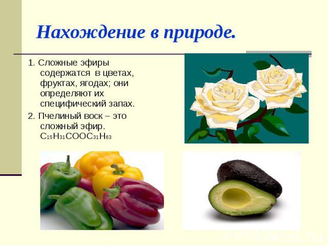 Нахождение в природе. 1. Сложные эфиры содержатся в цветах, фруктах, ягодах; они определяют их специфический запах.2. Пчелиный воск – это сложный эфир. С15Н31СООС31Н63