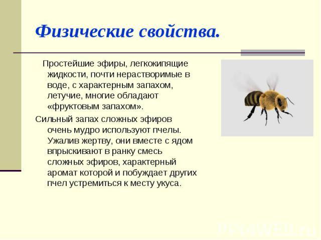 Физические свойства. Простейшие эфиры, легкокипящие жидкости, почти нерастворимые в воде, с характерным запахом, летучие, многие обладают «фруктовым запахом».Сильный запах сложных эфиров очень мудро используют пчелы. Ужалив жертву, они вместе с ядом…