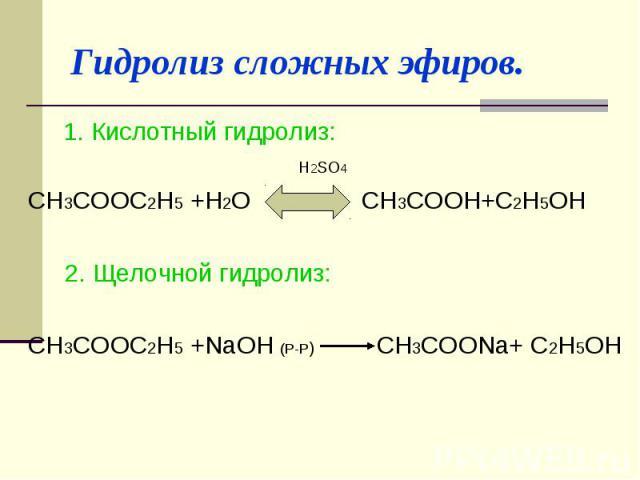 Гидролиз сложных эфиров. 1. Кислотный гидролиз: H2SO4 CH3COOC2H5 +H2O CH3COOH+C2H5OH 2. Щелочной гидролиз: CH3COOC2H5 +NaOH (Р-Р) CH3COONa+ C2H5OH