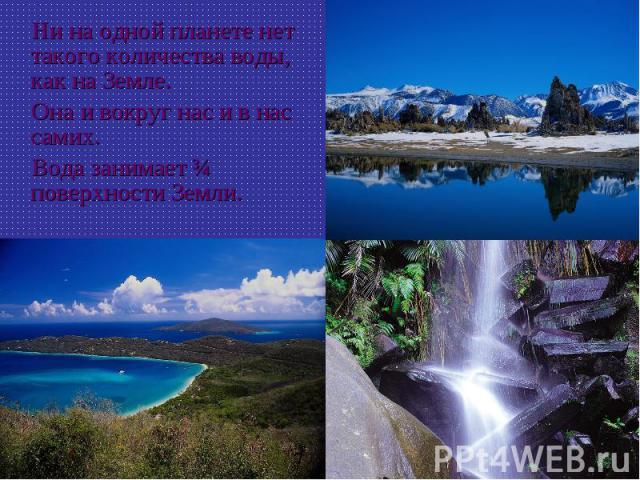 Ни на одной планете нет такого количества воды, как на Земле. Она и вокруг нас и в нас самих. Вода занимает ¾ поверхности Земли.
