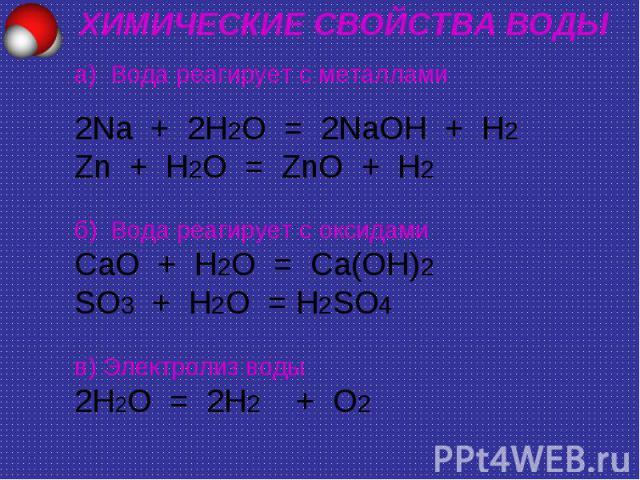 ХИМИЧЕСКИЕ СВОЙСТВА ВОДЫа) Вода реагирует с металлами2Na + 2H2O = 2NaOH + H2 Zn + H2O = ZnO + H2 б) Вода реагирует с оксидамиCaO + H2O = Ca(OH)2SO3 + H2O = H2SO4в) Электролиз воды2H2O = 2H2 + O2