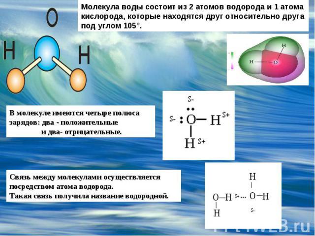 Молекула воды состоит из 2 атомов водорода и 1 атома кислорода, которые находятся друг относительно друга под углом 105°. В молекуле имеются четыре полюса зарядов: два - положительные и два- отрицательные. Связь между молекулами осуществляется посре…