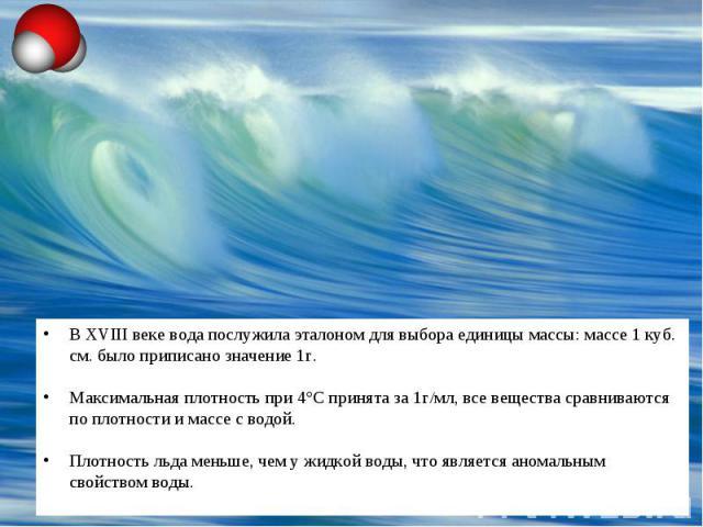 В XVIII веке вода послужила эталоном для выбора единицы массы: массе 1 куб. см. было приписано значение 1г.Максимальная плотность при 4°С принята за 1г/мл, все вещества сравниваются по плотности и массе с водой.Плотность льда меньше, чем у жидкой во…