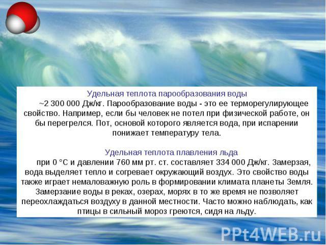 Удельная теплота парообразования воды ~2300 000 Дж/кг. Парообразование воды - это ее терморегулирующее свойство. Например, если бы человек не потел при физической работе, он бы перегрелся. Пот, основой которого является вода, при испарении понижает…