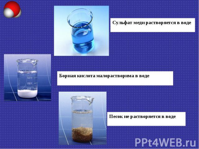 Сульфат меди растворяется в воде Борная кислота малорастворима в воде Песок не растворяется в воде