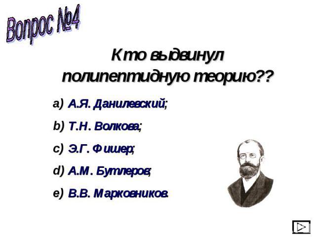 Кто выдвинул полипептидную теорию?? А.Я. Данилевский; Т.Н. Волкова; Э.Г. Фишер; А.М. Бутлеров; В.В. Марковников.