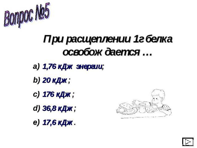 При расщеплении 1г белка освобождается … 1,76 кДж энергии; 20 кДж; 176 кДж; 36,8 кДж; 17,6 кДж.