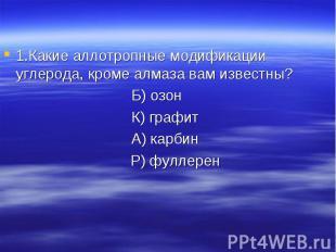 1.Какие аллотропные модификации углерода, кроме алмаза вам известны?Б) озон К) г