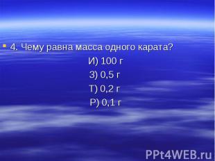 4. Чему равна масса одного карата? И) 100 г З) 0,5 г Т) 0,2 г Р) 0,1 г