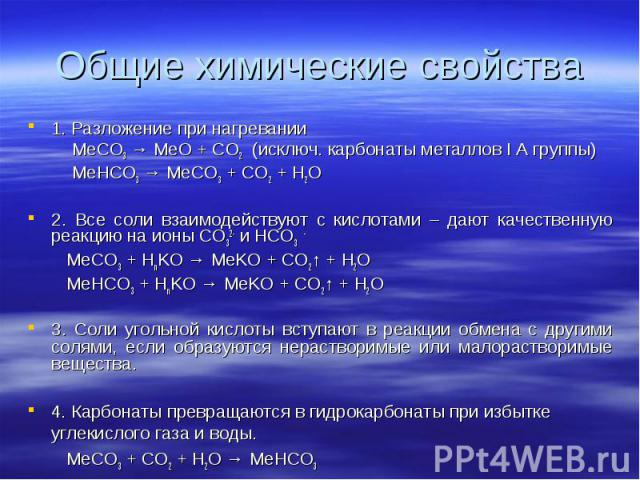 Общие химические свойства 1. Разложение при нагревании MeCO3 → MeO + CО2 (исключ. карбонаты металлов I A группы) MeHCO3 → MeСO3 + CO2 + H2O2. Все соли взаимодействуют с кислотами – дают качественную реакцию на ионы CO32- и HCO3 - MeCO3 + HnKO → MeKO…