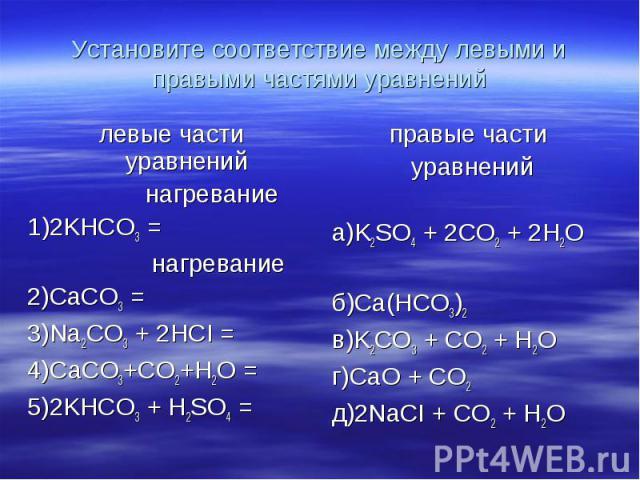 Установите соответствие между левыми и правыми частями уравнений левые части уравнений нагревание1)2KHCO3 = нагревание2)CaCO3 = 3)Na2CO3 + 2HCI = 4)СaCO3+CO2+H2O =5)2KHCO3 + H2SO4 = правые части уравненийа)K2SO4 + 2CO2 + 2H2Oб)Ca(HCО3)2в)K2CO3 + CO2…