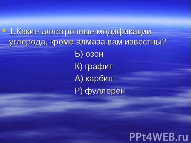 1.Какие аллотропные модификации углерода, кроме алмаза вам известны?Б) озон К) графит А) карбин Р) фуллерен