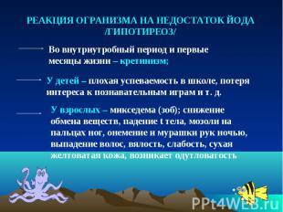 РЕАКЦИЯ ОГРАНИЗМА НА НЕДОСТАТОК ЙОДА /ГИПОТИРЕОЗ/ Во внутриутробный период и пер