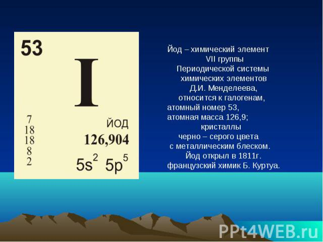 Йод – химический элемент VII группы Периодической системы химических элементов Д.И. Менделеева, относится к галогенам, атомный номер 53, атомная масса 126,9; кристаллы черно – серого цвета с металлическим блеском. Йод открыл в 1811г. французский хим…