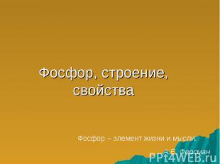 Фосфор, строение, свойства Фосфор – элемент жизни и мысли.А.Е. Ферсман