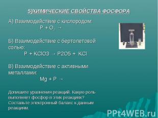 5)ХИМИЧЕСКИЕ СВОЙСТВА ФОСФОРА А) Взаимодействие с кислородом:Р + О2 →Б) Взаимоде