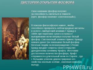 3)ИСТОРИЯ ОТКРЫТИЯ ФОСФОРА Свое название фосфор получил за способность светиться