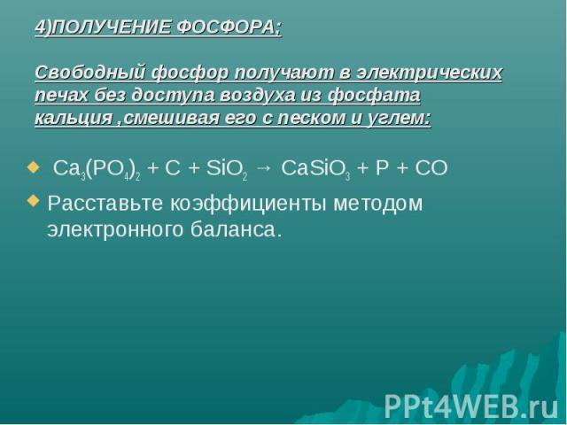 4)ПОЛУЧЕНИЕ ФОСФОРА;Свободный фосфор получают в электрических печах без доступа воздуха из фосфата кальция ,смешивая его с песком и углем: Ca3(PO4)2 + C + SiO2 → CaSiO3 + P + COРасставьте коэффициенты методом электронного баланса.