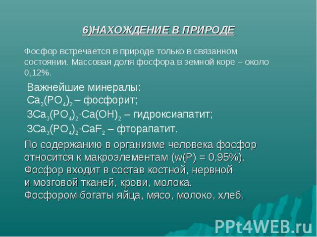 6)НАХОЖДЕНИЕ В ПРИРОДЕ Фосфор встречается в природе только в связанном состоянии. Массовая доля фосфора в земной коре – около 0,12%. Важнейшие минералы:Сa3(PO4)2 – фосфорит;3Сa3(PO4)2∙Ca(OH)2 – гидроксиапатит;3Сa3(PO4)2∙CaF2 – фторапатит. По содержа…