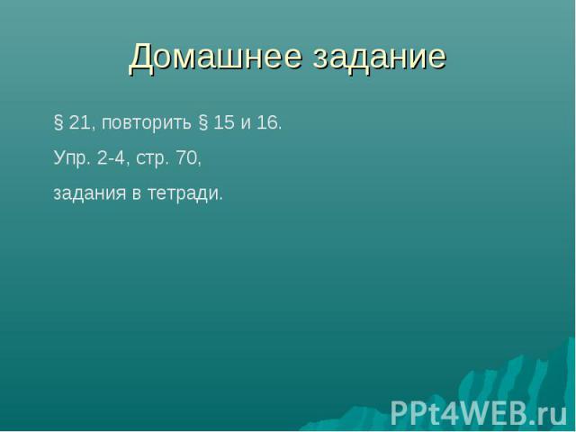 Домашнее задание § 21, повторить § 15 и 16.Упр. 2-4, стр. 70, задания в тетради.