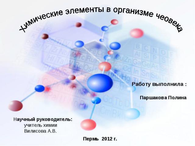 Химические элементы в организме чеовека Работу выполнила : Паршакова Полина Научный руководитель: учитель химии Вилисова А.В.
