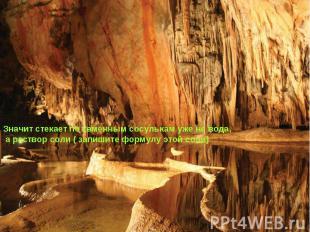 Значит стекает по каменным сосулькам уже не вода, а раствор соли ( запишите форм