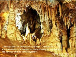Так образуются каменные сосульки – сталактиты и сталагмиты, состоящие из нераств