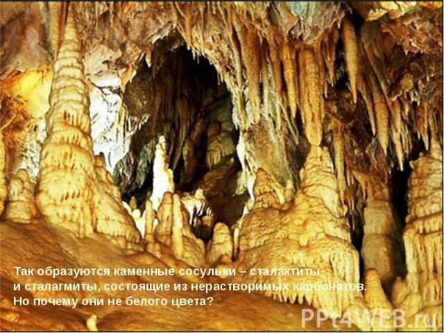 Так образуются каменные сосульки – сталактиты и сталагмиты, состоящие из нерастворимых карбонатов.Но почему они не белого цвета?