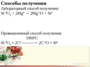 Способы полученияЛабораторный способ получения:Si+4O2 + 2Mg0 → 2Mg+2O + Si0Промы
