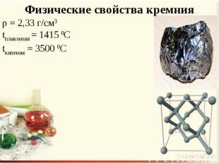 Физические свойства кремния ρ = 2,33 г/см3tплавления = 1415 0Сtкипения = 3500 0С