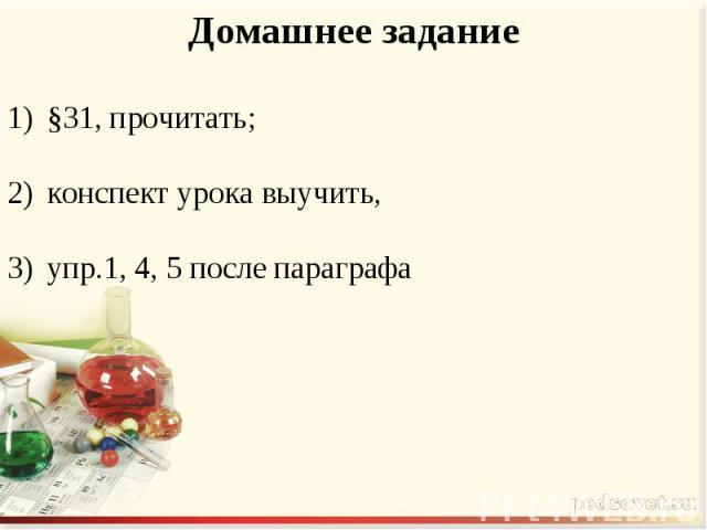 Домашнее задание §31, прочитать; конспект урока выучить, упр.1, 4, 5 после параграфа