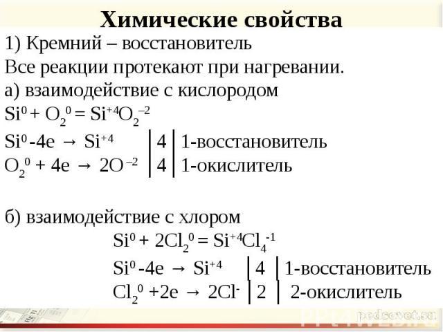 Химические свойства 1) Кремний – восстановительВсе реакции протекают при нагревании.а) взаимодействие с кислородомSi0 + O20 = Si+4O2–2Si0 -4e → Si+4 │4│1-восстановительO20 + 4e → 2O –2 │4│1-окислительб) взаимодействие с хлором Si0 + 2Cl20 = Si+4Cl4-…