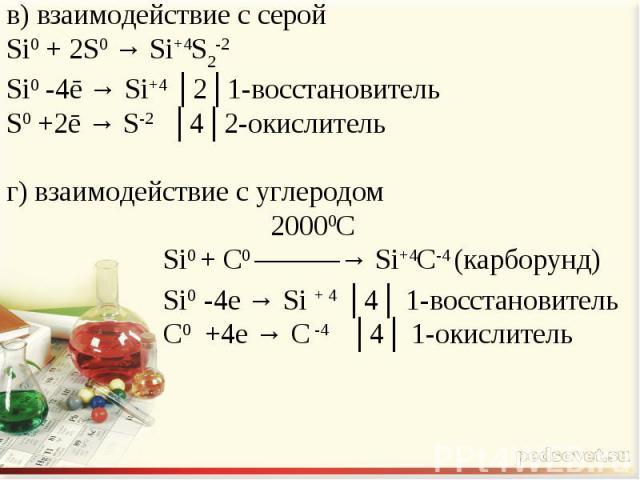 в) взаимодействие с серойSi0 + 2S0 → Si+4S2-2Si0 -4ē → Si+4 │2│1-восстановительS0 +2ē → S-2 │4│2-окислительг) взаимодействие с углеродом 20000С Si0 + С0 ―――→ Si+4С-4 (карборунд) Si0 -4e → Si + 4 │4│ 1-восстановитель С0 +4e → С -4 │4│ 1-окислитель