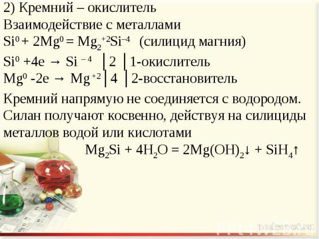 2) Кремний – окислительВзаимодействие с металламиSi0 + 2Mg0 = Mg2+2Si–4 (силицид магния)Si0 +4e → Si – 4 │2 │1-окислительMg0 -2e → Mg +2│4 │2-восстановительКремний напрямую не соединяется с водородом. Силан получают косвенно, действуя на силициды ме…