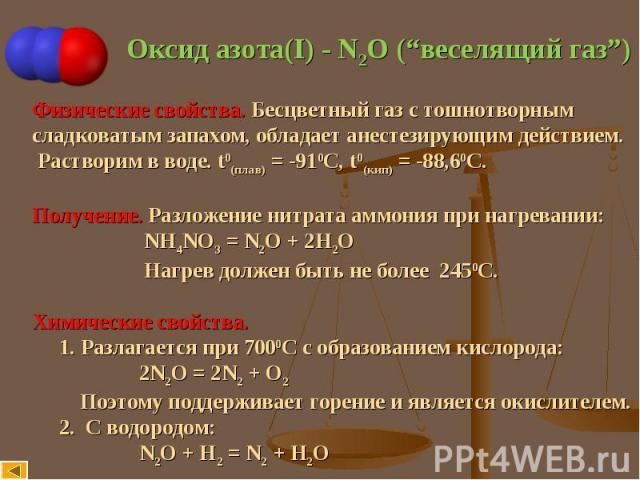 """Оксид азота(I) - N2O (""""веселящий газ"""") Физические свойства. Бесцветный газ с тошнотворнымcладковатым запахом, обладает анестезирующим действием. Растворим в воде. t0(плав) = -910С, t0(кип) = -88,60С. Получение. Разложение нитрата аммония при нагрева…"""