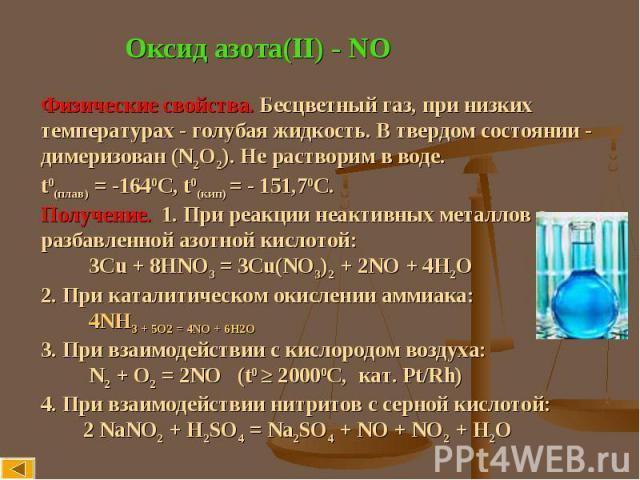 Оксид азота(II) - NO Физические свойства. Бесцветный газ, при низкихтемпературах - голубая жидкость. В твердом состоянии -димеризован (N2O2). Не растворим в воде. t0(плав) = -1640С, t0(кип) = - 151,70С.Получение. 1. При реакции неактивных металлов с…