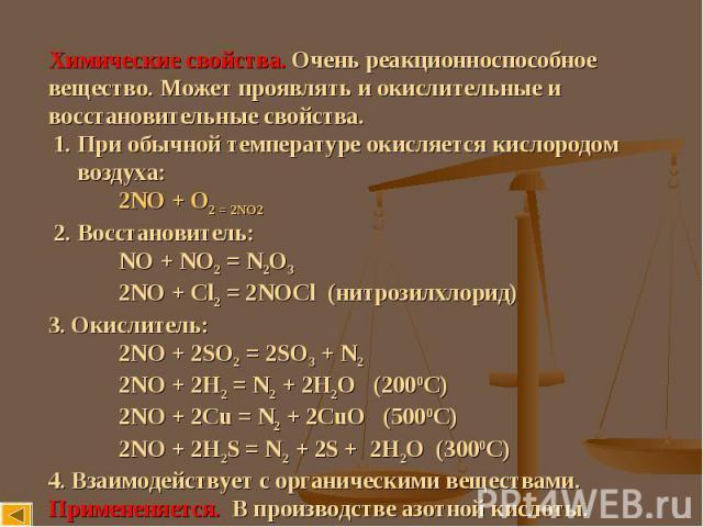 Химические свойства. Очень реакционноспособное вещество. Может проявлять и окислительные и восстановительные свойства. 1. При обычной температуре окисляется кислородом воздуха: 2NO + O2 = 2NO2 2. Восстановитель: NO + NO2 = N2O3 2NO + Cl2 = 2NOCl (ни…