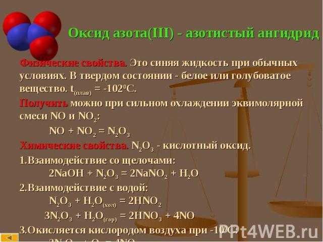 Оксид азота(III) - азотистый ангидрид Физические свойства. Это синяя жидкость при обычныхусловиях. В твердом состоянии - белое или голубоватое вещество. t(плав) = -1020С.Получить можно при сильном охлаждении эквимолярнойсмеси NO и NO2: NO + NO2 = N2…