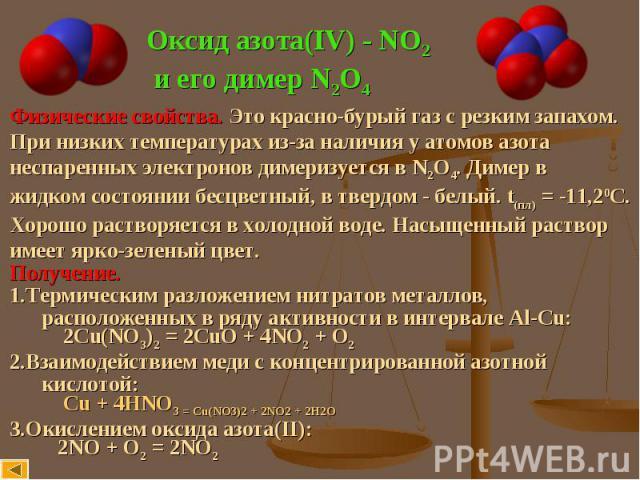 Оксид азота(IV) - NO2 и его димер N2O4 Физические свойства. Это красно-бурый газ с резким запахом.При низких температурах из-за наличия у атомов азотанеспаренных электронов димеризуется в N2O4. Димер в жидком состоянии бесцветный, в твердом - белый.…