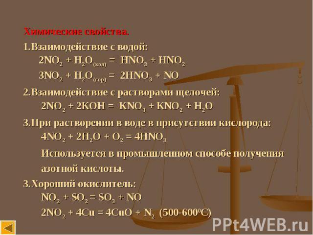 Химические свойства. Взаимодействие с водой: 2NO2 + H2O(хол) = HNO3 + HNO2 3NO2 + H2O(гор) = 2HNO3 + NOВзаимодействие с растворами щелочей: 2NO2 + 2КОН = КNO3 + КNO2 + Н2ОПри растворении в воде в присутствии кислорода: 4NO2 + 2H2O + О2 = 4HNO3 Испол…