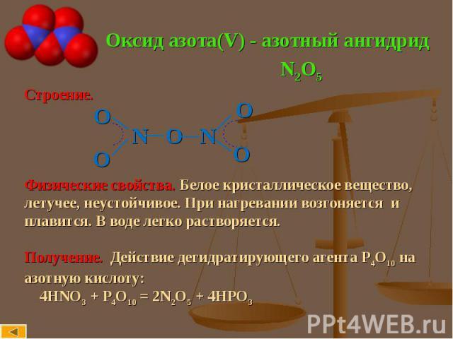 Оксид азота(V) - азотный ангидрид Строение. N O NФизические свойства. Белое кристаллическое вещество, летучее, неустойчивое. При нагревании возгоняется иплавится. В воде легко растворяется.Получение. Действие дегидратирующего агента Р4О10 наазотную …