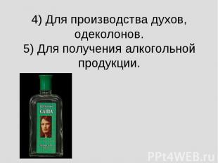 4) Для производства духов, одеколонов.5) Для получения алкогольной продукции.