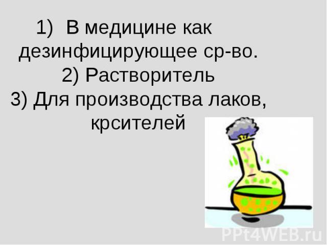 В медицине как дезинфицирующее ср-во.2) Растворитель3) Для производства лаков, крсителей