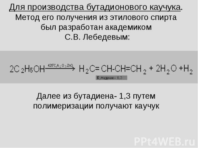 Для производства бутадионового каучука.Метод его получения из этилового спирта был разработан академиком С.В. Лебедевым:Далее из бутадиена- 1,3 путем полимеризации получают каучук