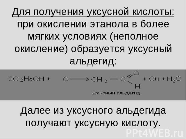 Для получения уксусной кислоты:при окислении этанола в более мягких условиях (неполное окисление) образуется уксусный альдегид:Далее из уксусного альдегида получают уксусную кислоту.