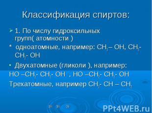 1. По числу гидроксильных групп( атомности )* одноатомные, например: СН3 – ОН, С
