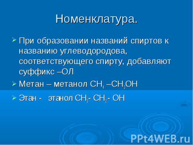 Номенклатура. При образовании названий спиртов к названию углеводородова, соответствующего спирту, добавляют суффикс –ОЛМетан – метанол СН4 –СН3ОН Этан - этанол СН3- СН2 - ОН