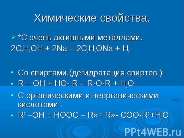 Химические свойства. *С очень активными металлами.2С2Н5ОН + 2Na = 2C2Н5ОNa + Н2Со спиртами.(дегидратация спиртов )R – OH + HO- R = R-O-R + Н2ОС органическими и неорганическими кислотами .R1 –ОН + НООС – R»= R»- СОО-R1 +Н2О