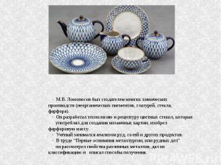 - М.В. Ломоносов был создателем многих химических производств (неорганических пи