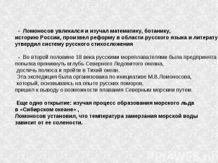 - Ломоносов увлекался и изучал математику, ботанику, историю России, произвел ре